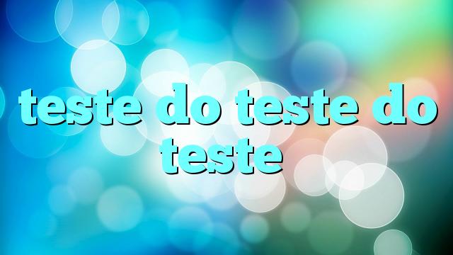 teste do teste do teste