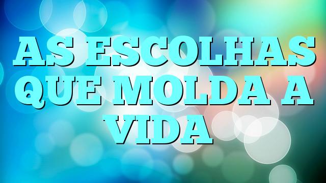 AS ESCOLHAS QUE MOLDA A VIDA